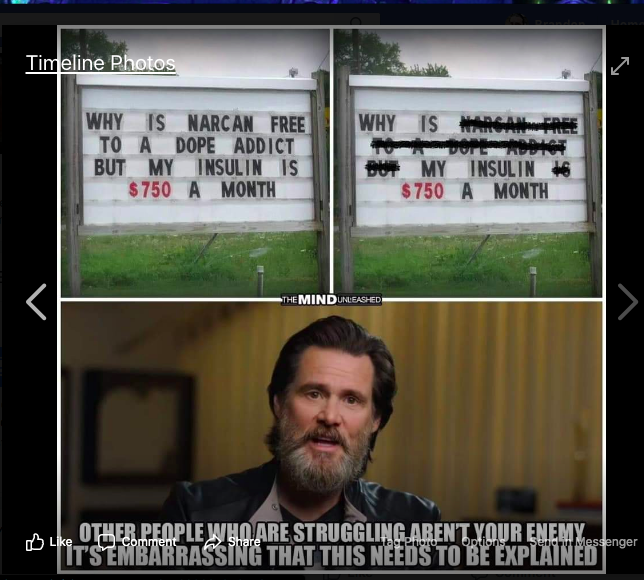 "Meme showing a church reader board that says ""Why is Narcan Free to a Dope Addict But my Insulin is $750 a month""  The frame next to it has everything but the words ""Why is my insulin $750 a month"" blacked out.  Jim Carey is in the bottom frame with the lines ""Other people who are struggling are not your enemy.  It's embarrassing that this has to be explained."""